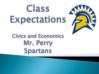 Class Expectations Civics and Economics Mr. Perry Spartans