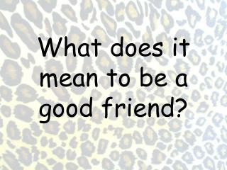 What does it mean to be a good friend?