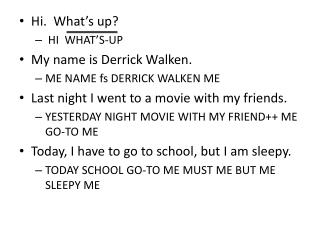 Hi.  What's up?    HI  WHAT'S-UP My  name is Derrick  Walken .   ME NAME  fs  DERRICK WALKEN ME