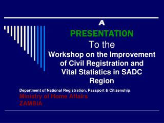 A  PRESENTATION  To the  Workshop on the Improvement of Civil Registration and  Vital Statistics in SADC Region