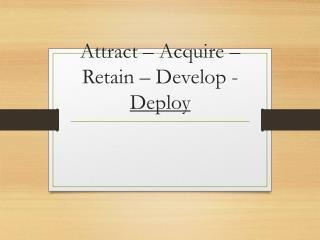 Attract – Acquire – Retain – Develop -  Deploy
