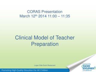CORAS  Presentation  March 12 th  2014 11:00 – 11:35 Clinical  Model of Teacher Preparation