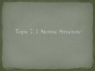 Topic 7. 1 Atomic Structure