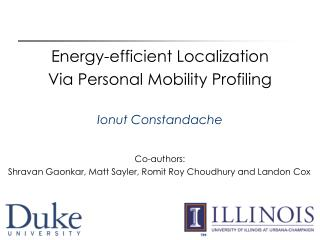 Energy-efficient Localization  Via Personal Mobility Profiling Ionut Constandache Co-authors: