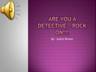 Are you a detective… rock on!!!