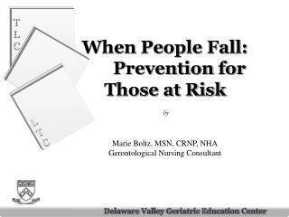 When People Fall:  Prevention for Those at Risk   by   Marie Boltz, MSN, CRNP, NHA Gerontological Nursing Consultant