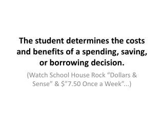 The student determines the costs and benefits of a spending, saving, or borrowing decision.