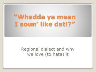 """"""" Whadda ya  mean  I  soun ' like  dat !?"""""""