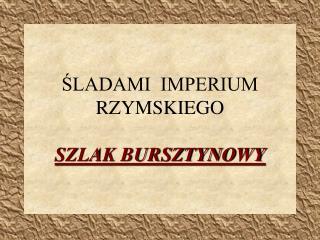 SLADAMI  IMPERIUM RZYMSKIEGO  SZLAK BURSZTYNOWY