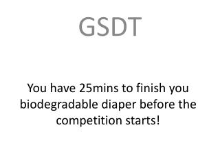 You have 25mins to finish you biodegradable diaper before the competition starts!