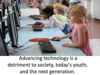Advancing technology is a detriment to society, today's youth, and the next generation.