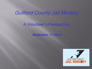 Guilford County Jail Ministry A Volunteer's Perspective September 17,  2013