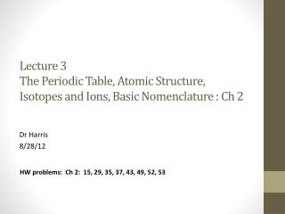Lecture 3 The Periodic Table, Atomic Structure, Isotopes and Ions, Basic Nomenclature :  Ch  2