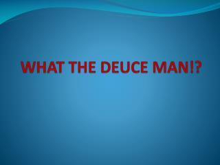 WHAT THE DEUCE MAN!?