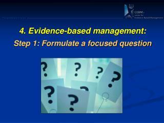 4.  Evidence-based  management: Step 1: Formulate a focused question