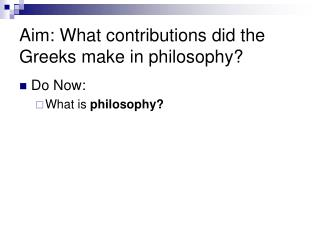 Aim:  What contributions did the Greeks make in philosophy?