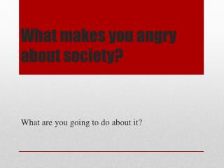 What makes you angry about society?