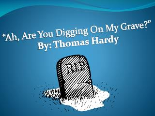 """Ah, Are You Digging On My Grave?"" By: Thomas Hardy"