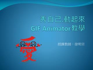 秀自己 . 動起來 GIF  Animator 教學