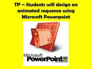 TP � Students will design an animated sequence using Microsoft  Powerpoint