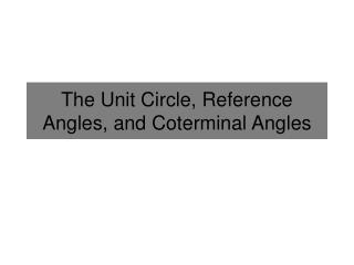 The Unit Circle, Reference Angles, and  Coterminal  Angles