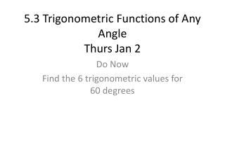 5.3 Trigonometric Functions of Any Angle Thurs Jan 2