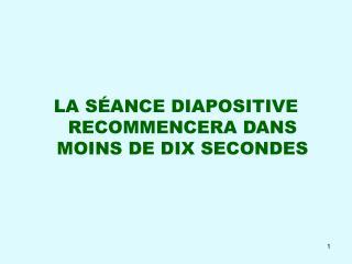 LA S ANCE DIAPOSITIVE RECOMMENCERA DANS MOINS DE DIX SECONDES