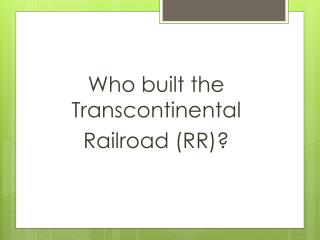 Who built the Transcontinental  Railroad (RR)?