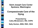 Saint Joseph Care Center Spokane, Washington  Compassionate Care of the Dying  Presented by Cathy Mindemann, RN, CHPN  S