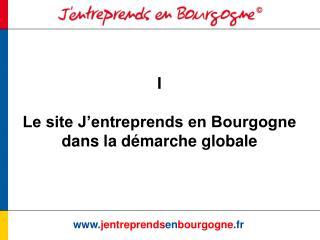 I  Le site J entreprends en Bourgogne dans la d marche globale