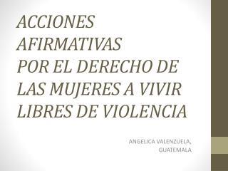 ACCIONES AFIRMATIVAS                    POR EL DERECHO DE LAS MUJERES A VIVIR LIBRES DE VIOLENCIA