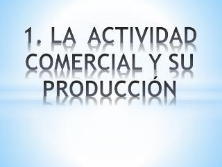 1. LA  ACTIVIDAD COMERCIAL Y SU PRODUCCIÓN