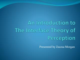 An Introduction to  The  Interface Theory of Perception