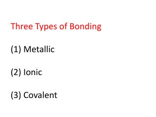 Three Types of Bonding (1) Metallic (2) Ionic (3) Covalent
