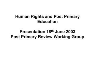 Human Rights and Post Primary Education  Presentation 18th June 2003 Post Primary Review Working Group