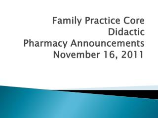 Family Practice Core Didactic Pharmacy Announcements November 16, 2011