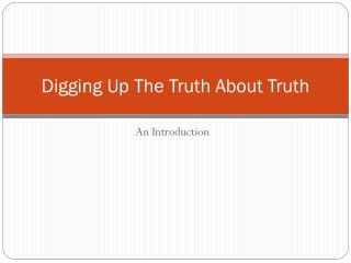 Digging Up The Truth About Truth
