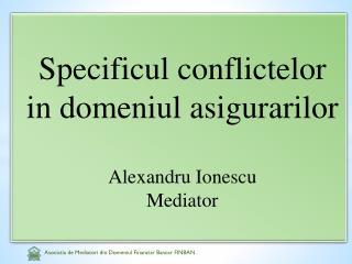 Specificul conflictelor  in  domeniul asigurarilor Alexandru  Ionescu Mediator