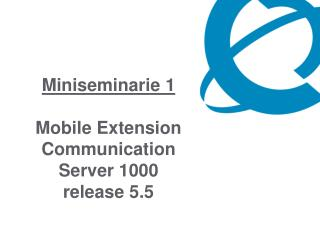 Miniseminarie 1  Mobile Extension Communication Server 1000 release 5.5