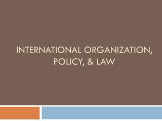 International Organization, Policy, & Law