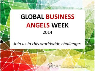 GLOBAL  BUSINESS ANGELS  WEEK 2014 Join us in this worldwide challenge!