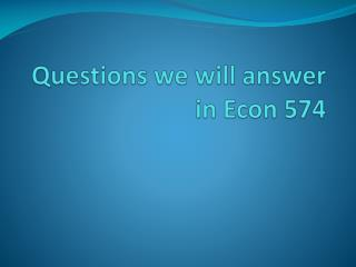 Questions we will  answer  in Econ 574