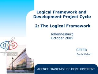 Logical Framework and  Development Project Cycle   2: The Logical Framework  Johannesburg October 2005       CEFEB