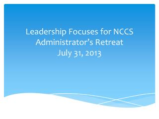 Leadership Focuses for NCCS Administrator's Retreat July 31, 2013