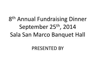 8 th  Annual Fundraising Dinner  S eptember 25 th , 2014 Sala  San Marco Banquet Hall PRESENTED BY
