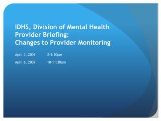 IDHS, Division of Mental Health Provider Briefing:   Changes to Provider Monitoring  April 3, 2009 2-3:30pm April 6, 200