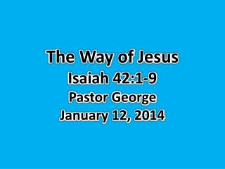 The Way of  Jesus Isaiah 42:1-9  Pastor George January  12,  2014