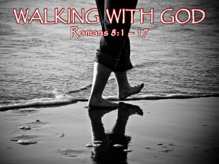 WALKING  WITH  GOD Romans 8:1 – 17