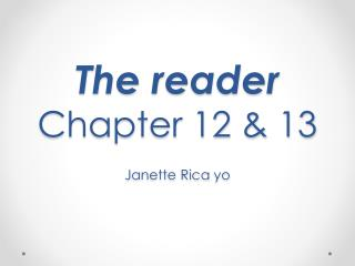 The reader  Chapter 12 & 13 J anette Rica  yo