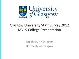 Glasgow  University Staff Survey  2012 MVLS College Presentation